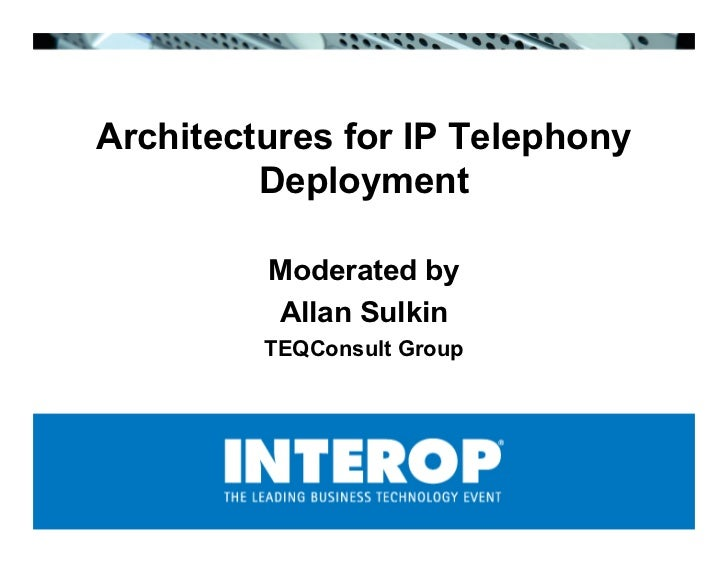 Architectures for IP Telephony          Deployment           Moderated by          Allan Sulkin          TEQConsult Group