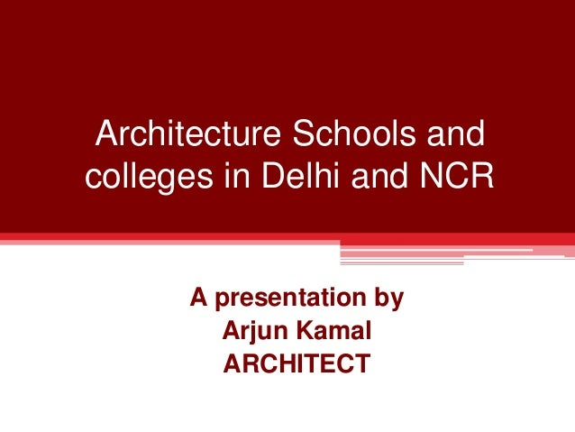 Architecture Schools and colleges in Delhi and NCR A presentation by Arjun Kamal ARCHITECT