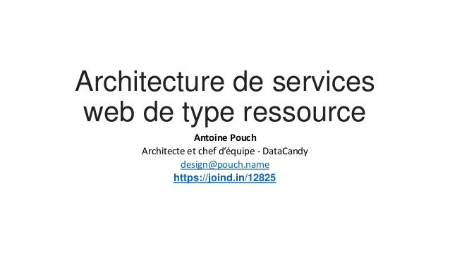 Architecture de services  web de type ressource  Antoine Pouch  Architecte et chef d'équipe - DataCandy  design@pouch.name...