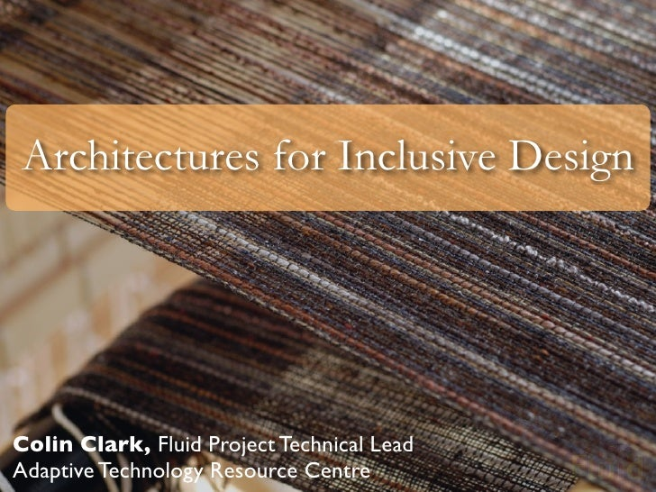 Architectures for Inclusive Design     Colin Clark, Fluid Project Technical Lead Adaptive Technology Resource Centre