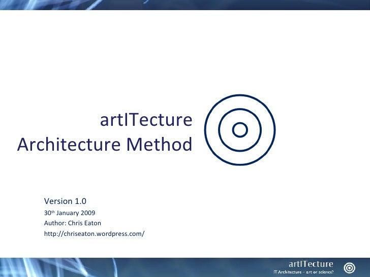 artITecture Architecture Method     Version 1.0    30th January 2009    Author: Chris Eaton    http://chriseaton.wordpress...