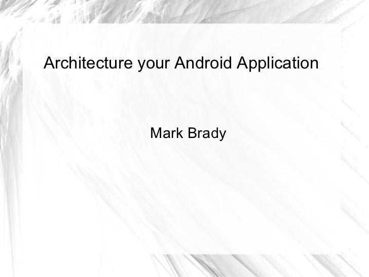 Architecture your Android Application Mark Brady