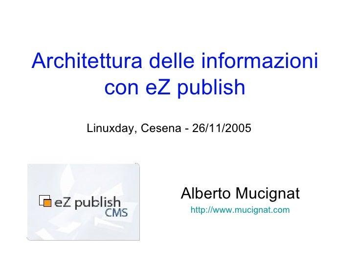 Architettura delle informazioni con eZ publish Alberto Mucignat http://www.mucignat.com Linuxday, Cesena - 26/11/2005