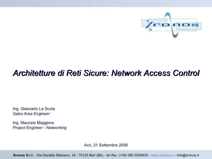 Architetture di Reti Sicure: Network Access Control Acri, 21 Settembre 2006 Xronos S.r.l.  - Via Osvaldo Marzano, 34 - 701...