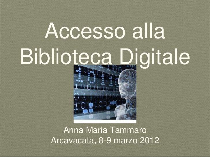 Accesso allaBiblioteca Digitale      Anna Maria Tammaro   Arcavacata, 8-9 marzo 2012