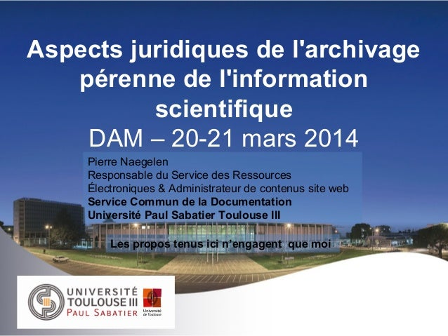 Aspects juridiques de l'archivage pérenne de l'information scientifique DAM – 20-21 mars 2014 Pierre Naegelen Responsable ...