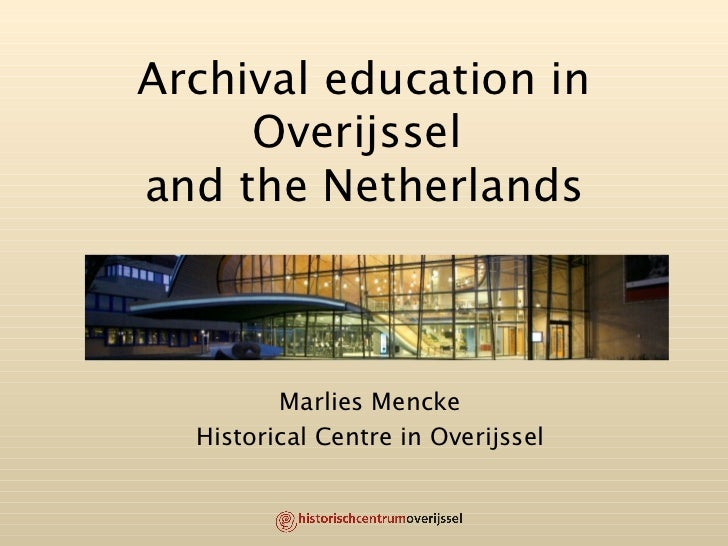 Archival education in Overijssel  and the Netherlands Marlies Mencke Historical Centre in Overijssel