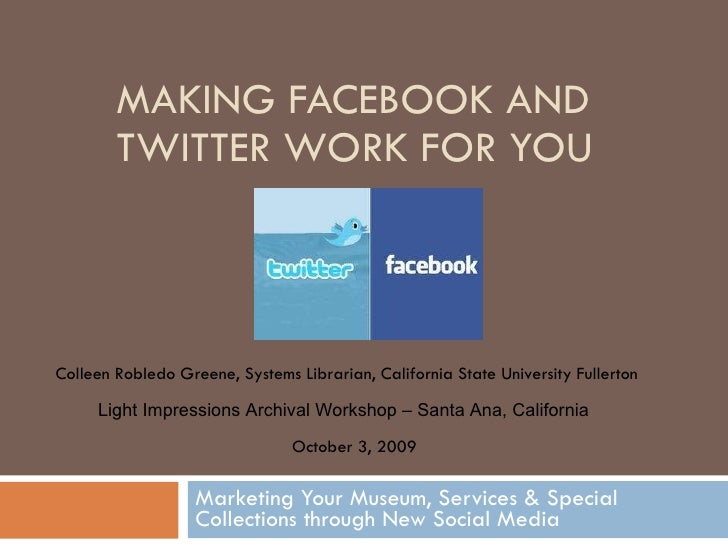 MAKING FACEBOOK AND TWITTER WORK FOR YOU Marketing Your Museum, Services & Special Collections through New Social Media Co...