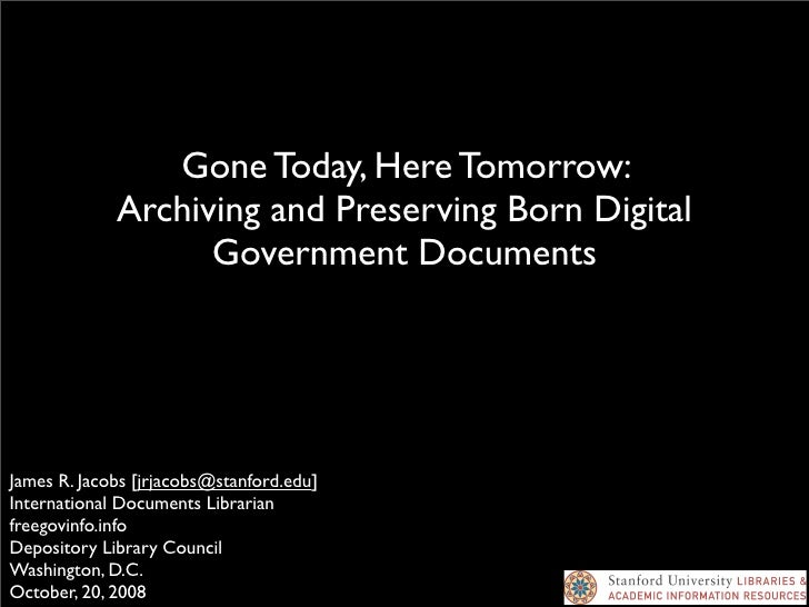 Gone Today, Here Tomorrow:              Archiving and Preserving Born Digital                    Government Documents     ...