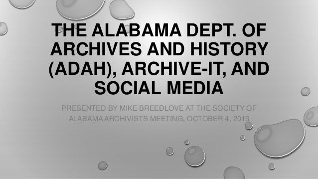 THE ALABAMA DEPT. OF ARCHIVES AND HISTORY (ADAH), ARCHIVE-IT, AND SOCIAL MEDIA PRESENTED BY MIKE BREEDLOVE AT THE SOCIETY ...