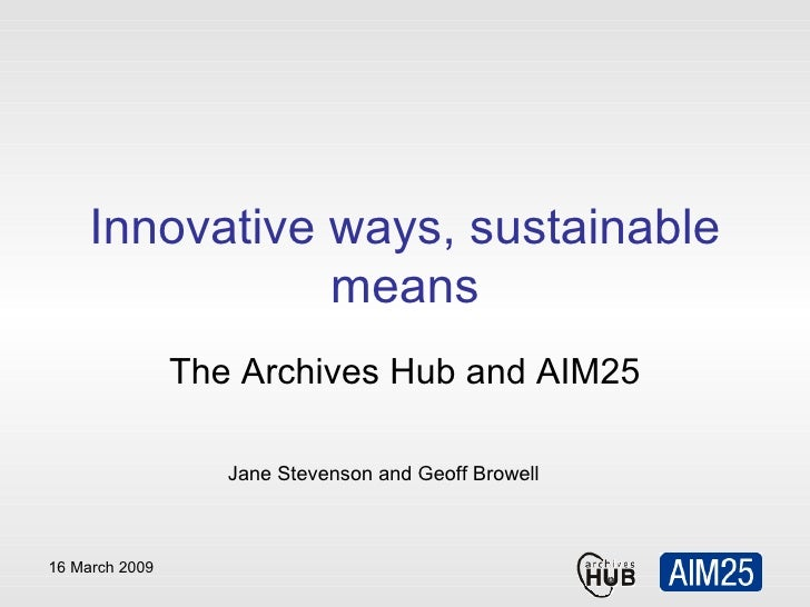 Innovative ways, sustainable means The Archives Hub and AIM25 Jane Stevenson and Geoff Browell