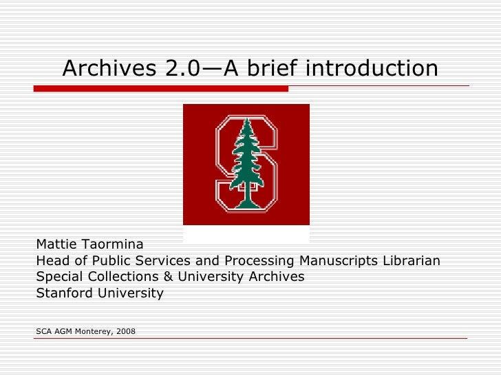 Archives 2.0—A brief introduction <ul><li>Mattie Taormina </li></ul><ul><li>Head of Public Services and Processing Manuscr...