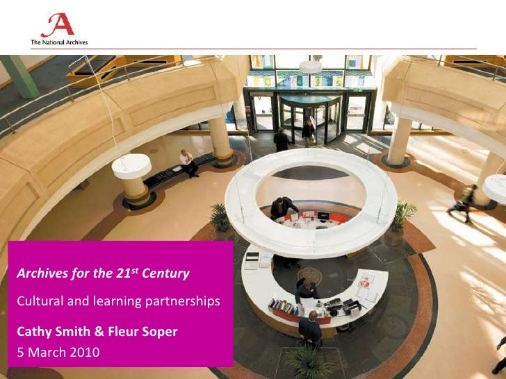 Archives for the 21st Century <br />Cultural and learning partnerships<br />Cathy Smith & Fleur Soper<br />5 March 2010<br />