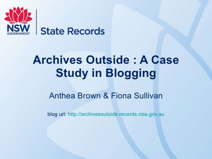 Archives Outside : A Case Study in Blogging Anthea Brown & Fiona Sullivan blog url: http://archivesoutside.records.nsw.gov...