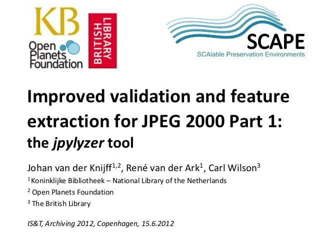 SCAPEImproved validation and featureextraction for JPEG 2000 Part 1:the jpylyzer toolJohan van der Knijff1,2, René van der...