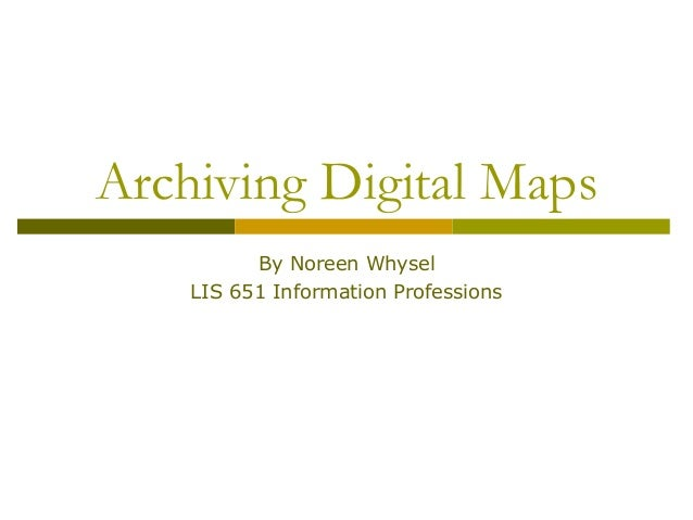 Archiving Digital Maps          By Noreen Whysel    LIS 651 Information Professions