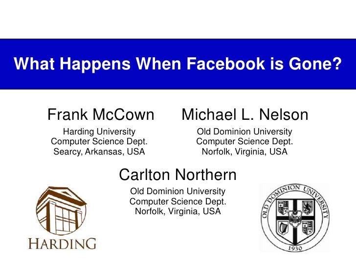 What Happens When Facebook is Gone?<br />Frank McCownMichael L. Nelson<br />Carlton Northern<br />Old Dominion UniversityC...