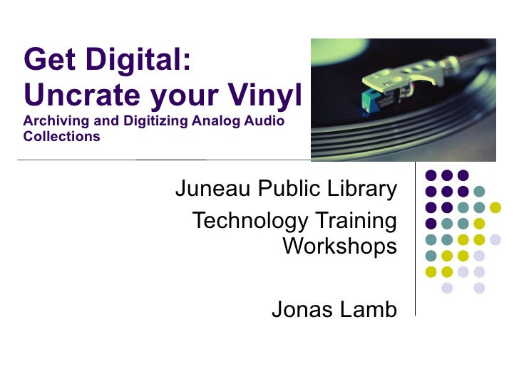 Get Digital: Uncrate your Vinyl Archiving and Digitizing Analog Audio Collections                        Juneau Public Lib...