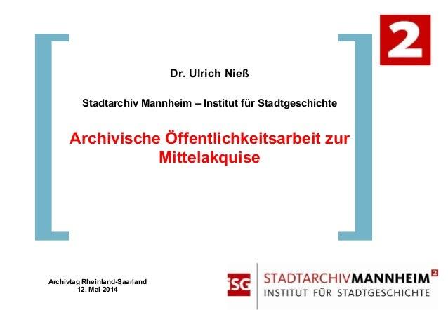 Dr. Ulrich Nieß Stadtarchiv Mannheim – Institut für Stadtgeschichte Archivische Öffentlichkeitsarbeit zur Mittelakquise Ar...