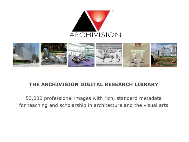 THE ARCHIVISION DIGITAL RESEARCH LIBRARY 53,000 professional images with rich, standard metadata for teaching and scholars...