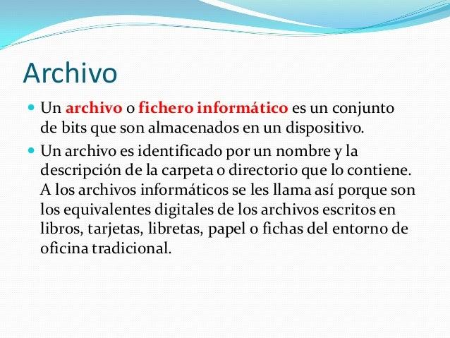 Archivo  Un archivo o fichero informático es un conjunto  de bits que son almacenados en un dispositivo.  Un archivo es ...