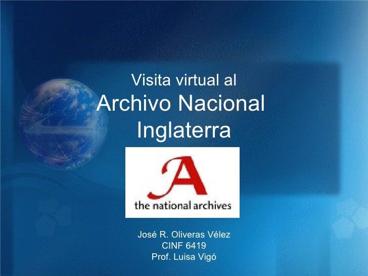 Archivo Nacional  Inglaterra Visita virtual al José R. Oliveras Vélez CINF 6419 Prof. Luisa Vigó