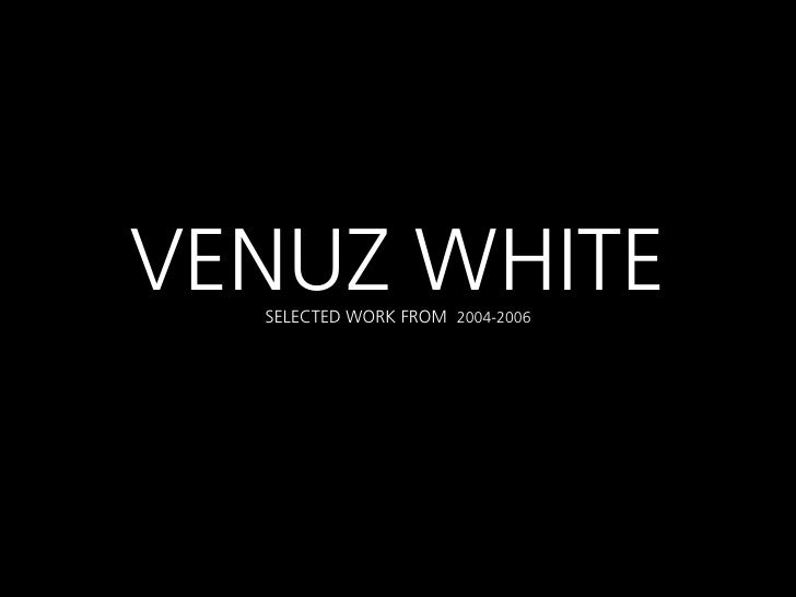 VENUZ WHITE  SELECTED WORK FROM 2004-2006