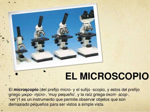 EL MICROSCOPIO  El microscopio (del prefijo micro- y el sufijo -scopio, y estos del prefijo  griego μικρο- micro-, 'muy pe...