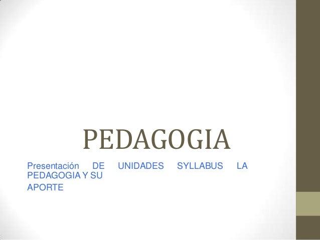 PEDAGOGIA Presentación DE PEDAGOGIA Y SU APORTE  UNIDADES  SYLLABUS  LA