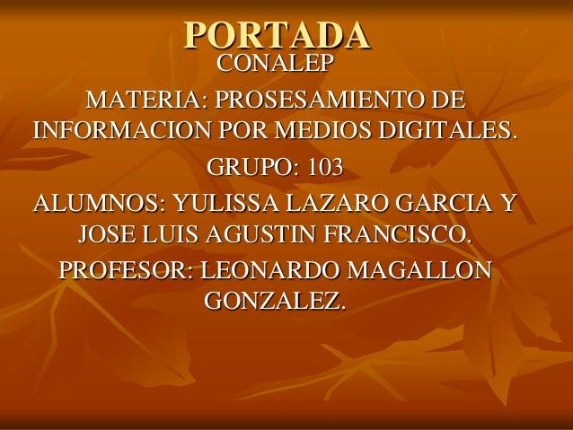 PORTADA  CONALEP MATERIA: PROSESAMIENTO DE INFORMACION POR MEDIOS DIGITALES. GRUPO: 103 ALUMNOS: YULISSA LAZARO GARCIA Y J...