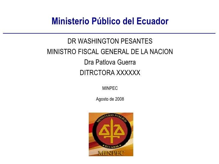 Ministerio Público del Ecuador MINPEC Agosto de 2008 DR WASHINGTON PESANTES MINISTRO FISCAL GENERAL DE LA NACION Dra Patlo...