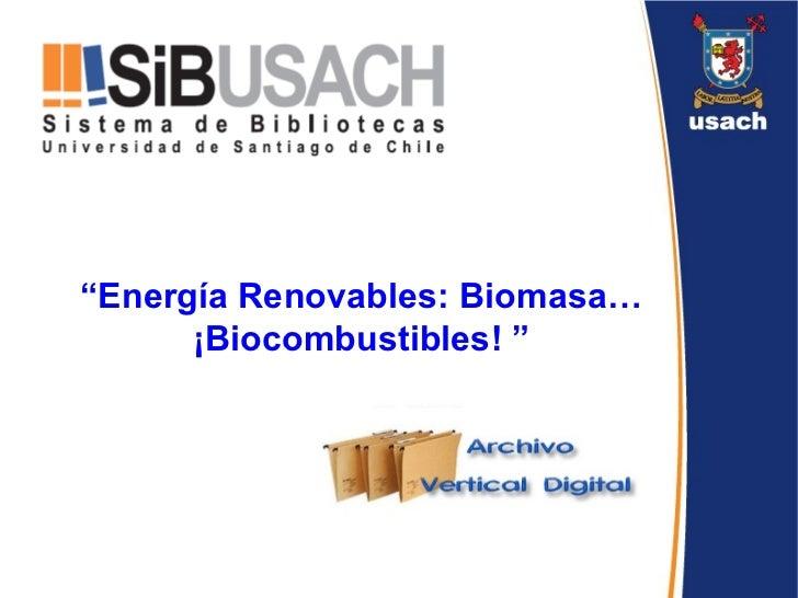 """ Energía Renovables: Biomasa…¡Biocombustibles! """