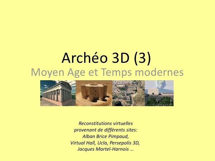 Archéo 3D (3)<br />Moyen Age et Temps modernes<br />Reconstitutions virtuelles<br />provenant de différents sites:<br />Al...