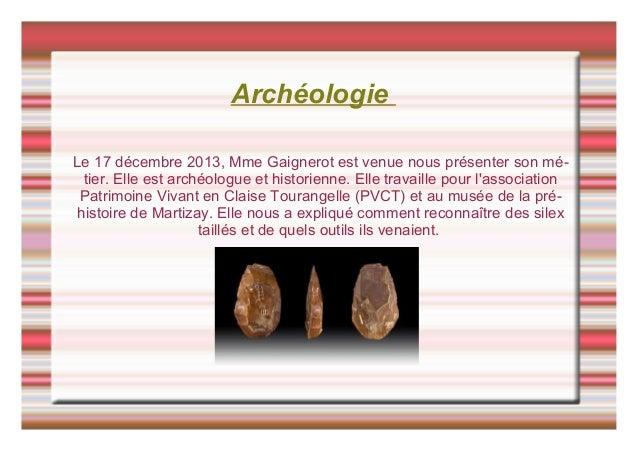Archéologie Le 17 décembre 2013, Mme Gaignerot est venue nous présenter son mé- tier. Elle est archéologue et historienne....