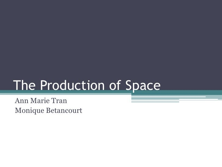 The Production of Space<br />Ann Marie Tran<br />Monique Betancourt<br />