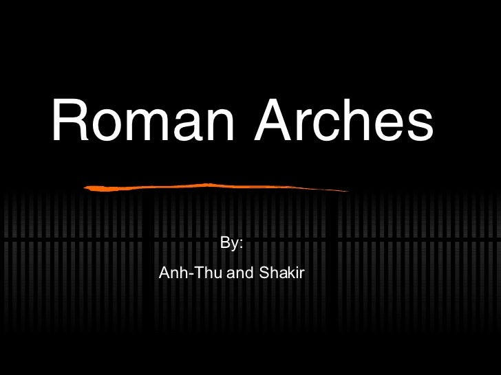 Roman Arches By: Anh-Thu and Shakir