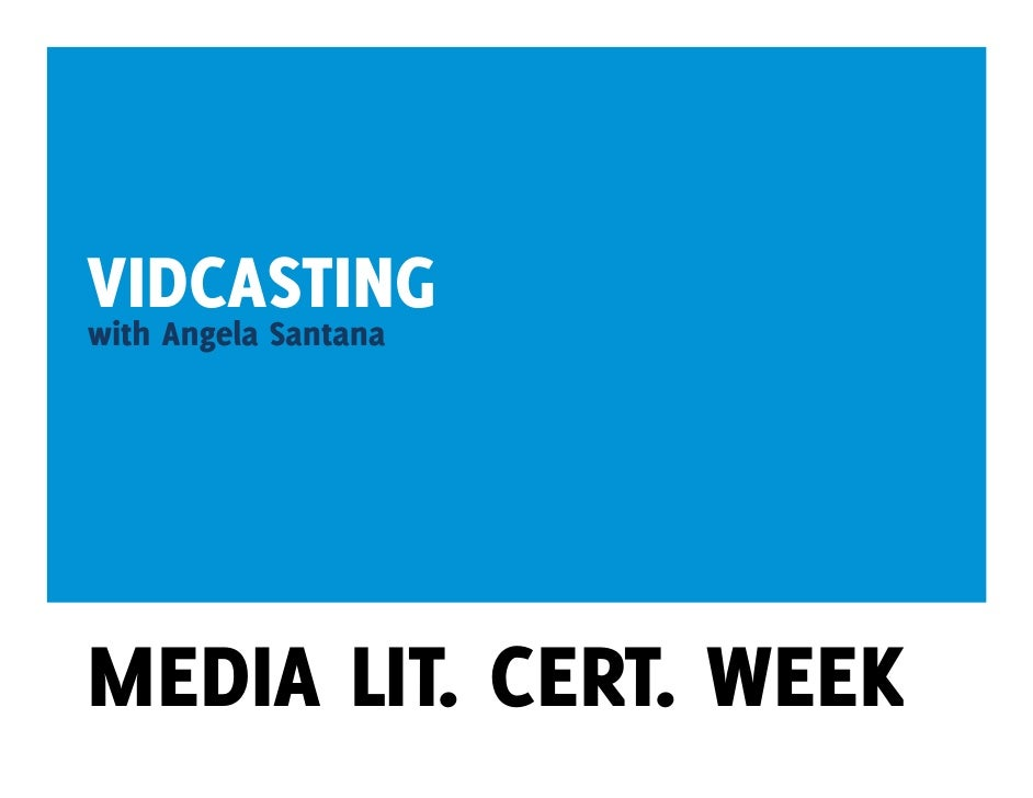 VIDCASTING with Angela Santana     MEDIA LIT. CERT. WEEK