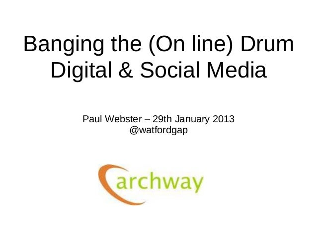 Banging the (On line) Drum  Digital & Social Media     Paul Webster – 29th January 2013              @watfordgap