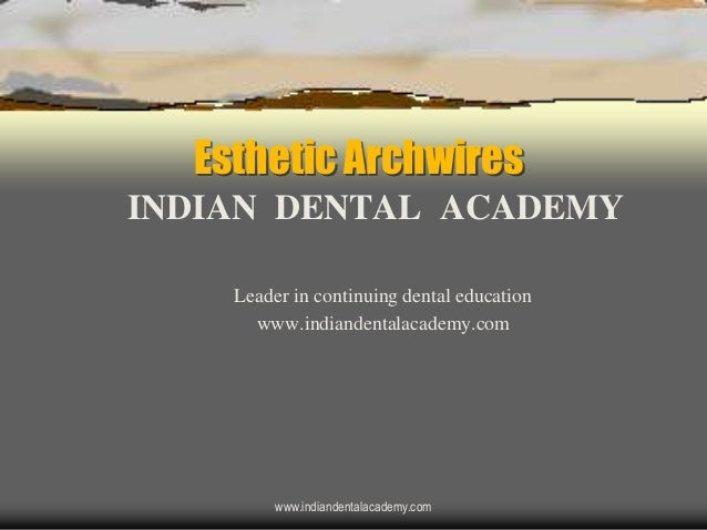 Esthetic Archwires INDIAN DENTAL ACADEMY Leader in continuing dental education www.indiandentalacademy.com www.indiandenta...