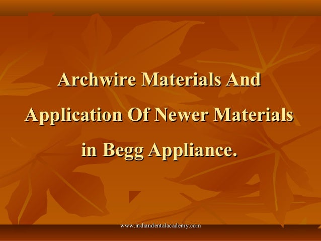 Archwire Materials And Application Of Newer Materials in Begg Appliance.  www.indiandentalacademy.com
