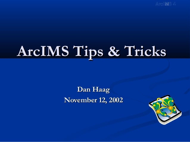 ArcIMS Tips & TricksArcIMS Tips & Tricks Dan HaagDan Haag November 12, 2002November 12, 2002 ArcIMS 4ArcIMS 4