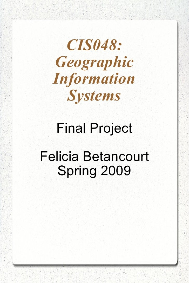 CIS048: Geographic Information Systems Final Project Felicia Betancourt Spring 2009