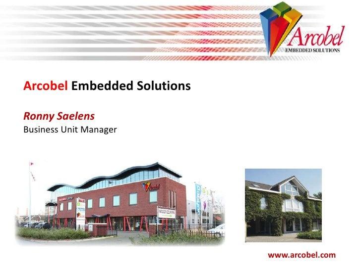 Arcobel Embedded Solutions<br />Ronny Saelens<br />Business Unit Manager<br />www.arcobel.com<br />