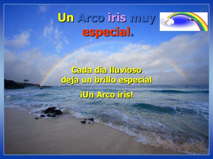 Un Arco iris muyespecial.<br />Cada día lluvioso deja un brillo especial<br />¡Un Arco iris!<br />