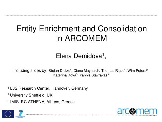 Entity Enrichment and Consolidation in ARCOMEM Elena Demidova1, including slides by: Stefan Dietze1, Diana Maynard2, Thoma...