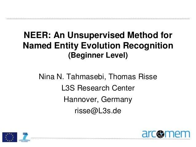 NEER: An Unsupervised Method for Named Entity Evolution Recognition (Beginner Level) Nina N. Tahmasebi, Thomas Risse L3S R...