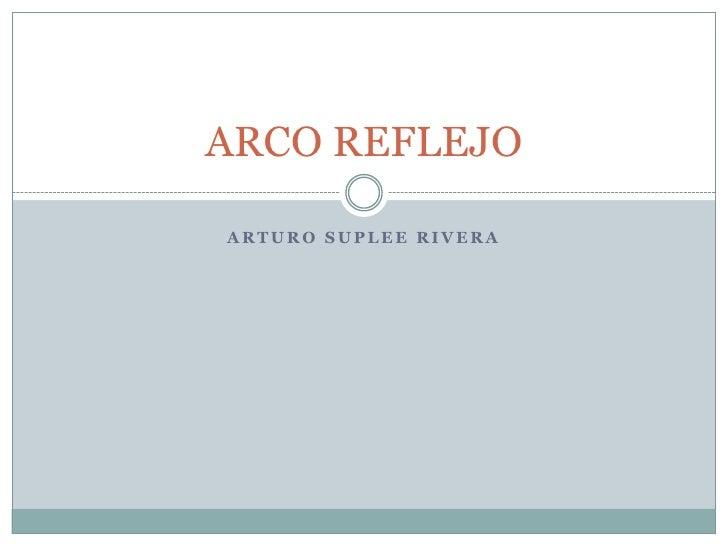 ARTURO SUPLEE RIVERA<br />ARCO REFLEJO<br />