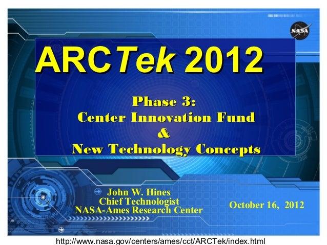 ARCTek 2012            Phase 3:     Center Innovation Fund               &     New Technology Concepts          John W. Hi...