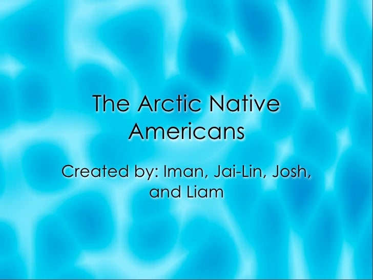 The Arctic Native       Americans Created by: Iman, Jai-Lin, Josh,          and Liam
