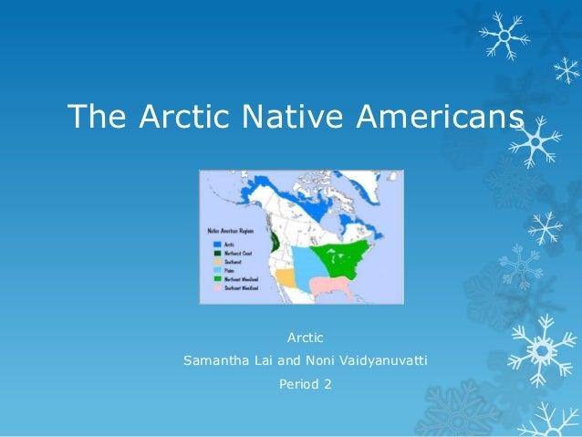 The Arctic Native Americans                    Arctic      Samantha Lai and Noni Vaidyanuvatti                   Period 2